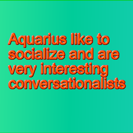Aquarius like to socialize