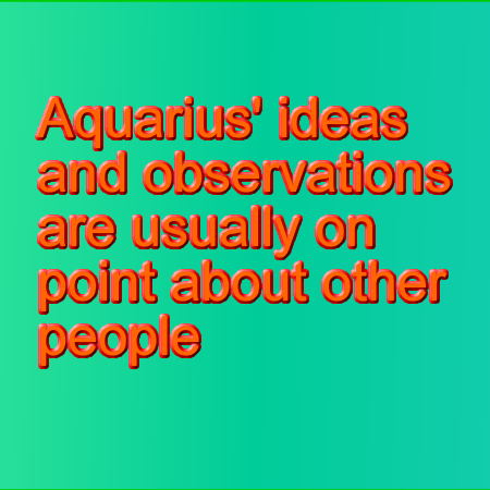 Aquarians observations are usually on point about other people