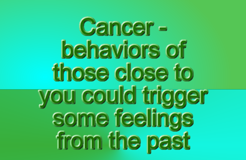 Cancer – There can be many emotionally charged changes in your life