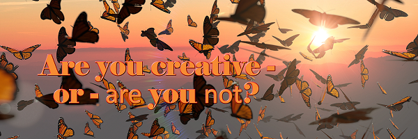 Are you creative – or – are younot?